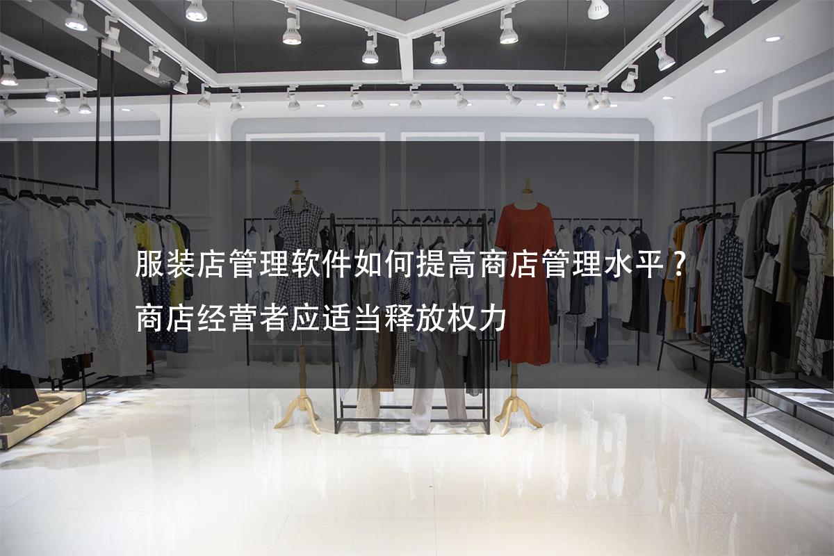 服装店管理软件如何提高商店管理水平? 商店经营者应适当释放权力