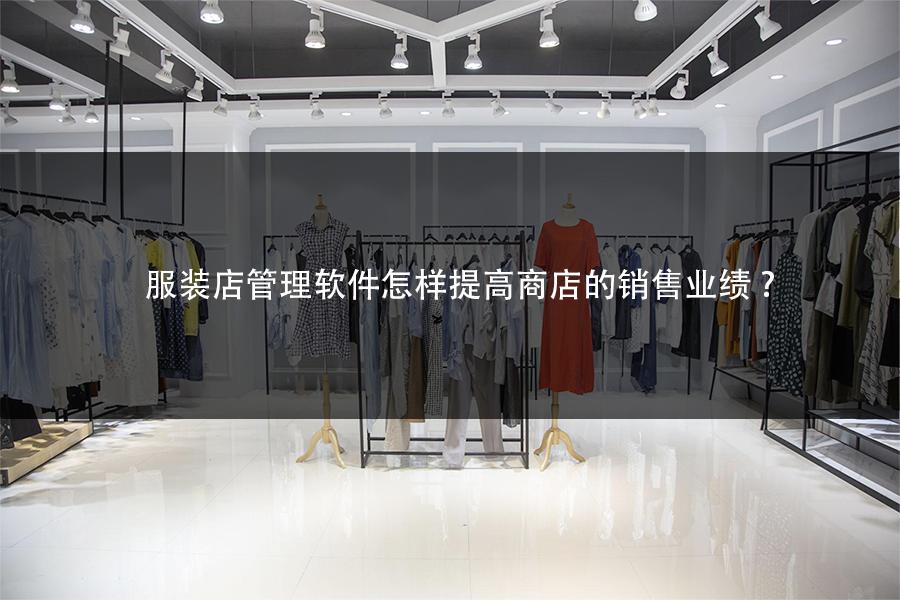 服装店管理软件怎样提高商店的销售业绩?