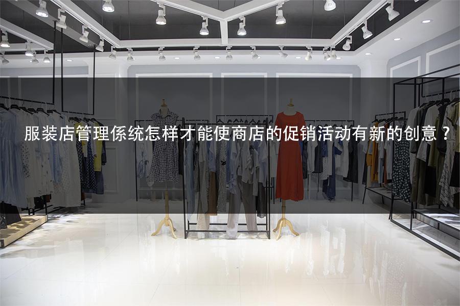 服装店管理系统怎样才能使商店的促销活动有新的创意?