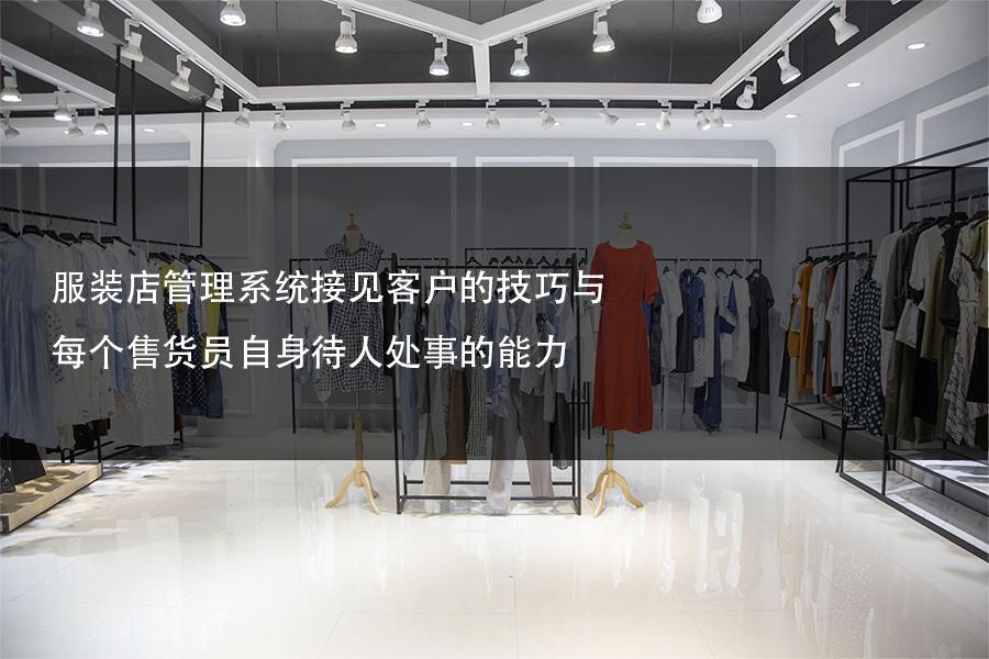 服装店管理系统接见客户的技巧与每个售货员自身待人处事的能力