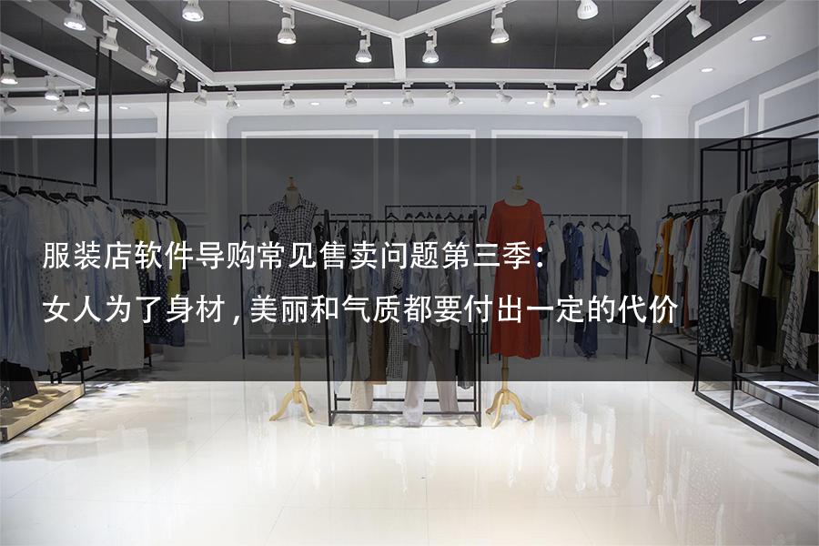 服装店软件导购常见售卖问题第三季:女人为了身材,美丽和气质都要付出一定的代价