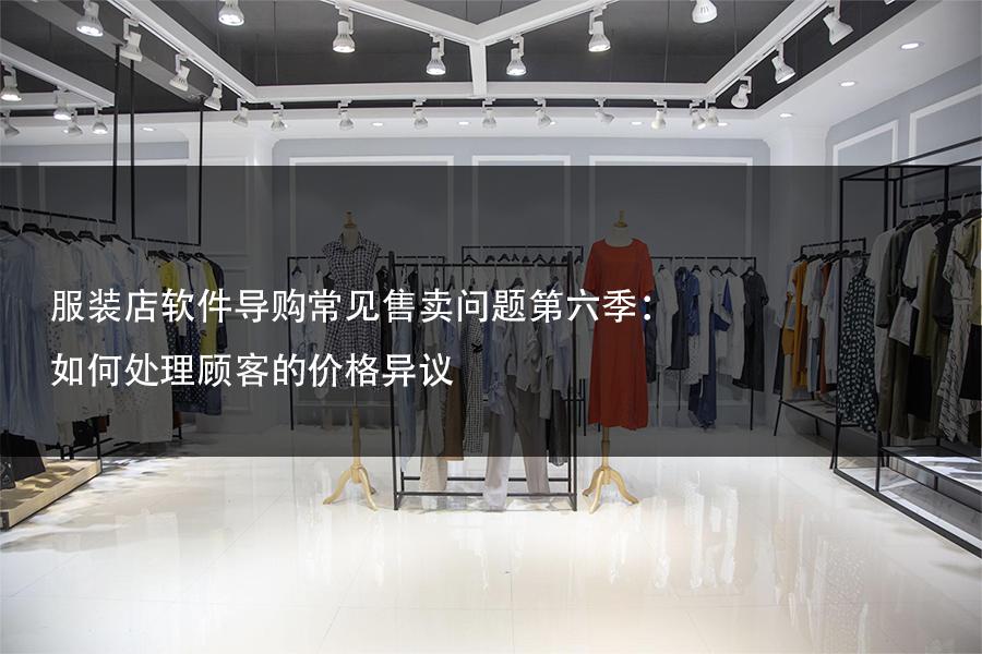 服装店软件导购常见售卖问题第六季:如何处理顾客的价格异议