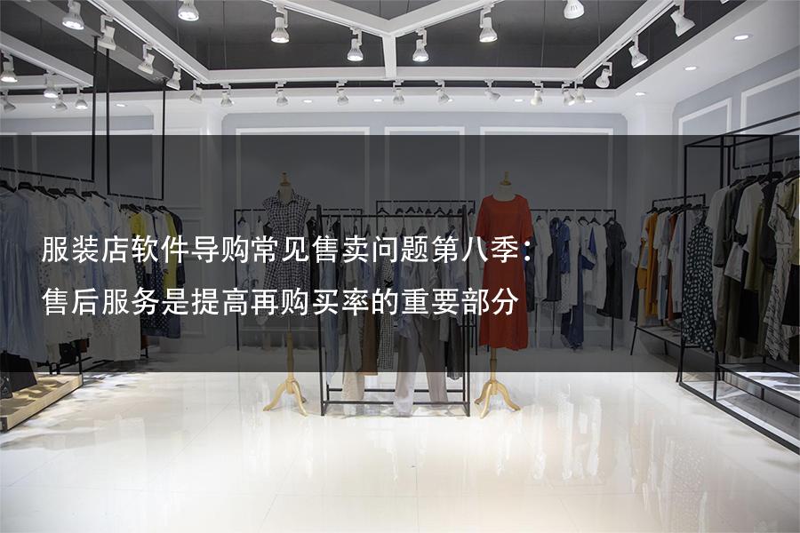 服装店软件导购常见售卖问题第八季:售后服务是提高再购买率的重要部分