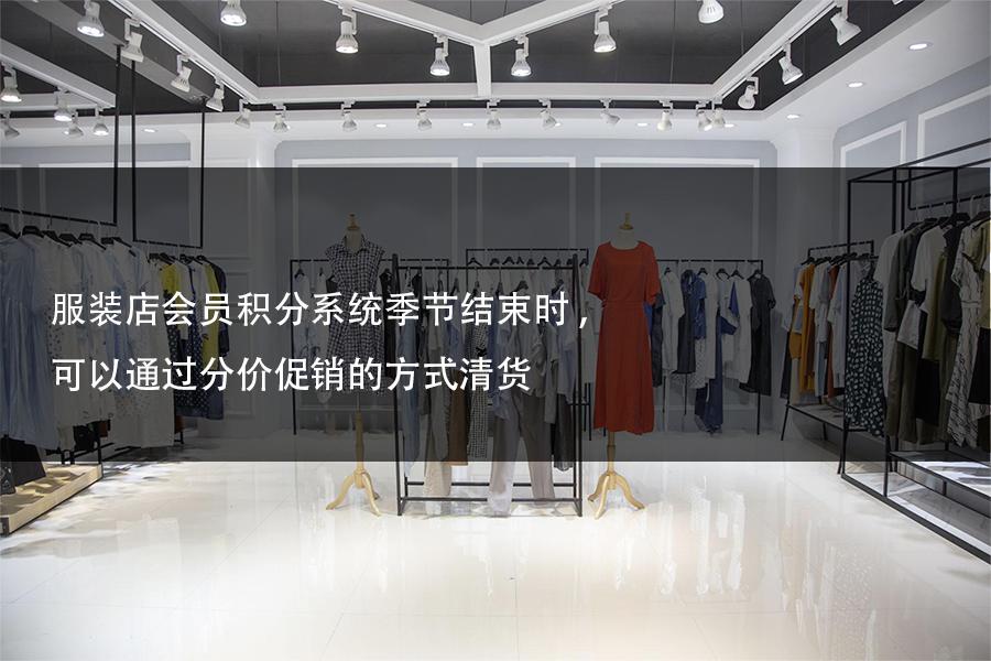服装店会员积分系统季节结束时,可以通过分价促销的方式清货