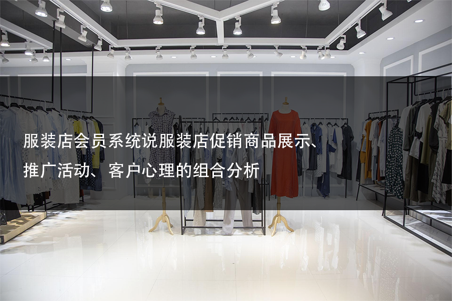 服装店会员系统说服装店促销商品展示、推广活动、客户心理的组合分析
