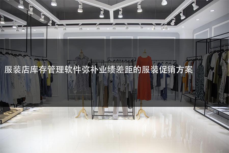 服装店库存管理软件弥补业绩差距的服装促销方案