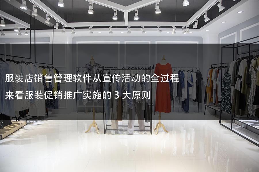 服装店销售管理软件从宣传活动的全过程来看服装促销推广实施的3大原则